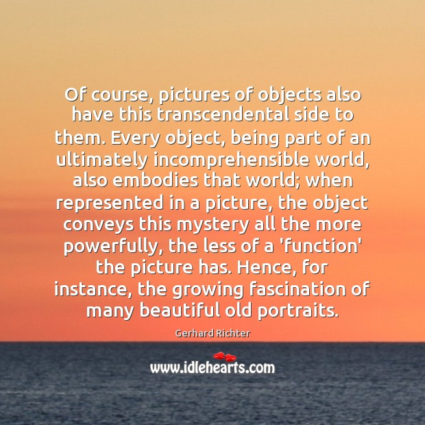 Of course, pictures of objects also have this transcendental side to them. Image