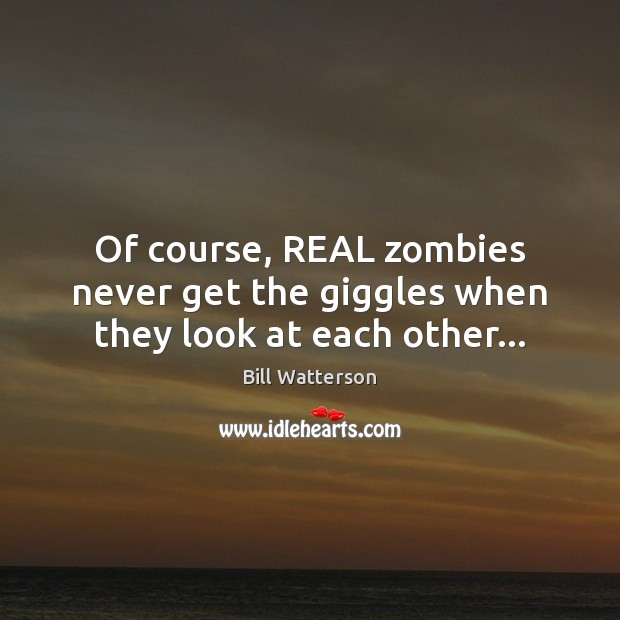 Of course, REAL zombies never get the giggles when they look at each other… Image