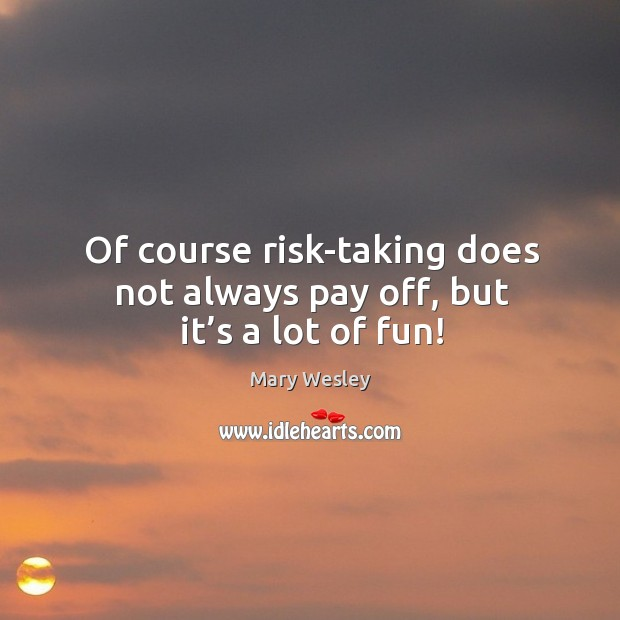 Of course risk-taking does not always pay off, but it's a lot of fun! Image