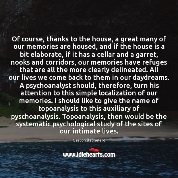 Of course, thanks to the house, a great many of our memories Gaston Bachelard Picture Quote