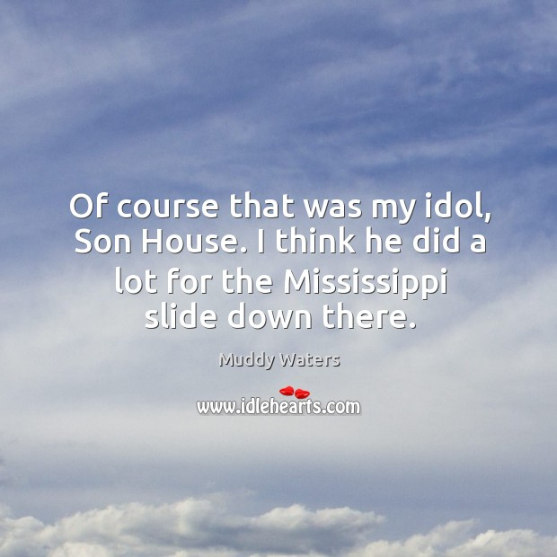 Of course that was my idol, son house. I think he did a lot for the mississippi slide down there. Image