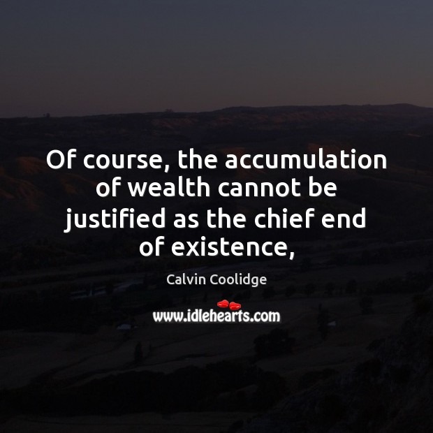 Image, Of course, the accumulation of wealth cannot be justified as the chief end of existence,