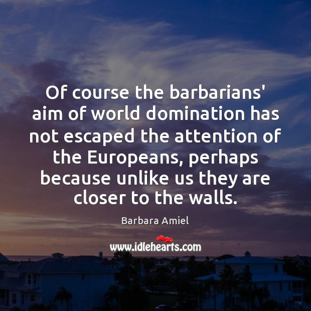 Of course the barbarians' aim of world domination has not escaped the Barbara Amiel Picture Quote