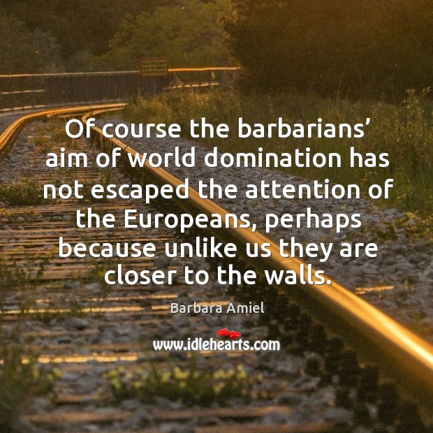 Of course the barbarians' aim of world domination has not escaped the attention of the europeans Barbara Amiel Picture Quote