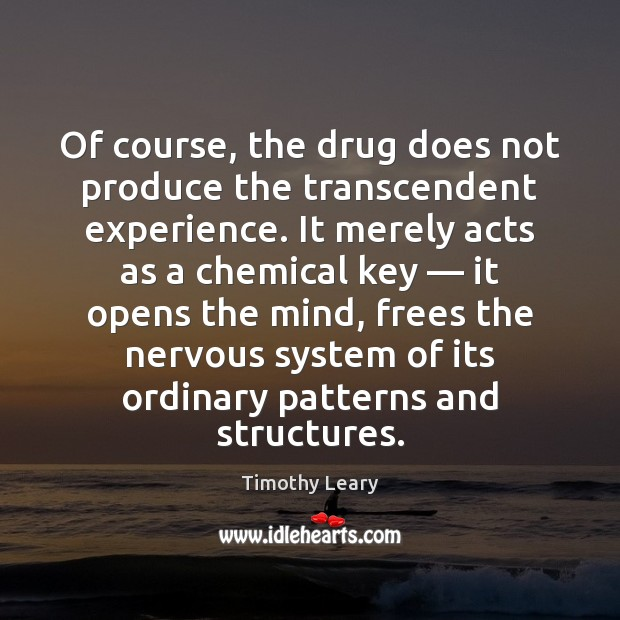 Of course, the drug does not produce the transcendent experience. It merely Image