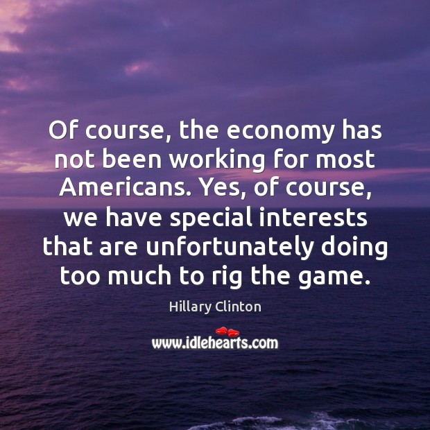 Of course, the economy has not been working for most Americans. Yes, Hillary Clinton Picture Quote