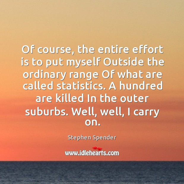 Of course, the entire effort is to put myself Outside the ordinary Stephen Spender Picture Quote