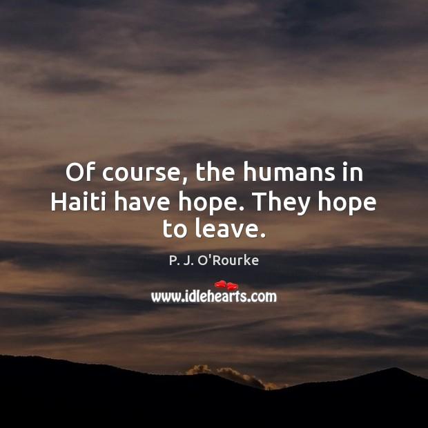 Of course, the humans in Haiti have hope. They hope to leave. Image