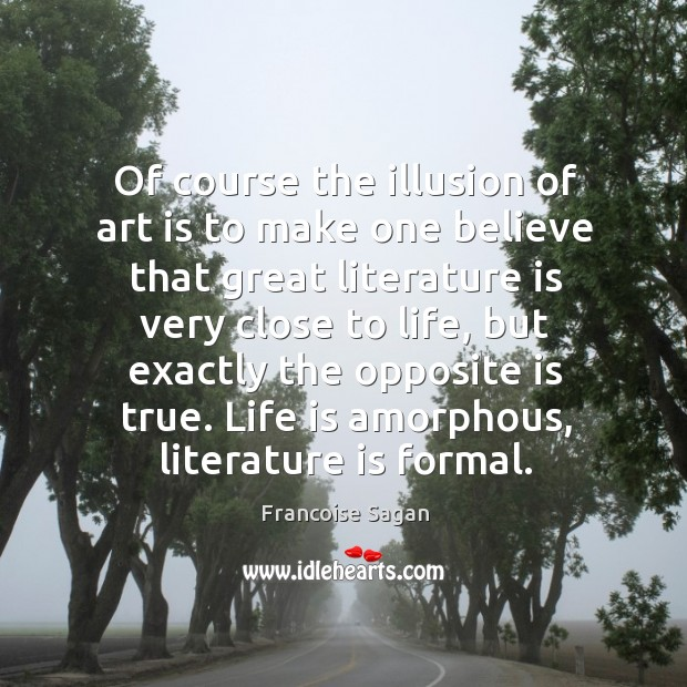 Of course the illusion of art is to make one believe that great literature is very close to life Francoise Sagan Picture Quote