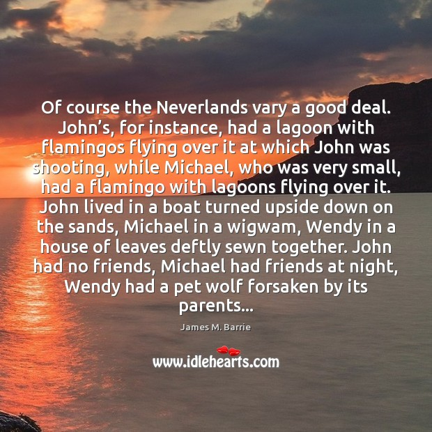 Of course the Neverlands vary a good deal. John's, for instance, James M. Barrie Picture Quote