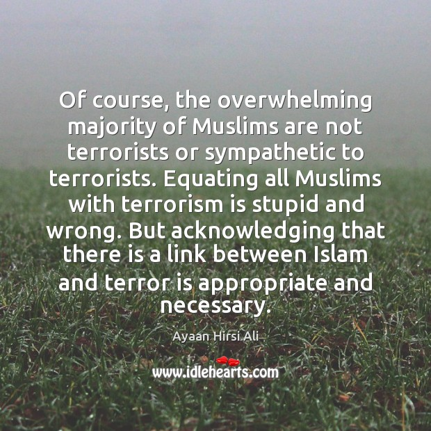 Of course, the overwhelming majority of Muslims are not terrorists or sympathetic Ayaan Hirsi Ali Picture Quote