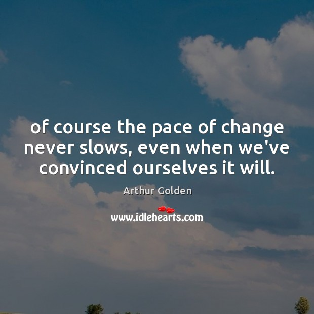 Of course the pace of change never slows, even when we've convinced ourselves it will. Arthur Golden Picture Quote