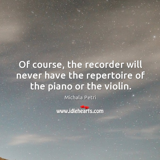 Of course, the recorder will never have the repertoire of the piano or the violin. Michala Petri Picture Quote