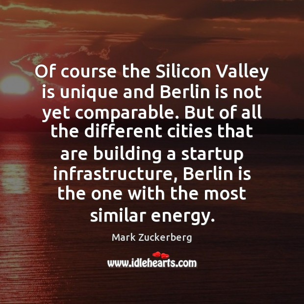 Of course the Silicon Valley is unique and Berlin is not yet Mark Zuckerberg Picture Quote