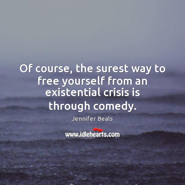 Of course, the surest way to free yourself from an existential crisis is through comedy. Jennifer Beals Picture Quote