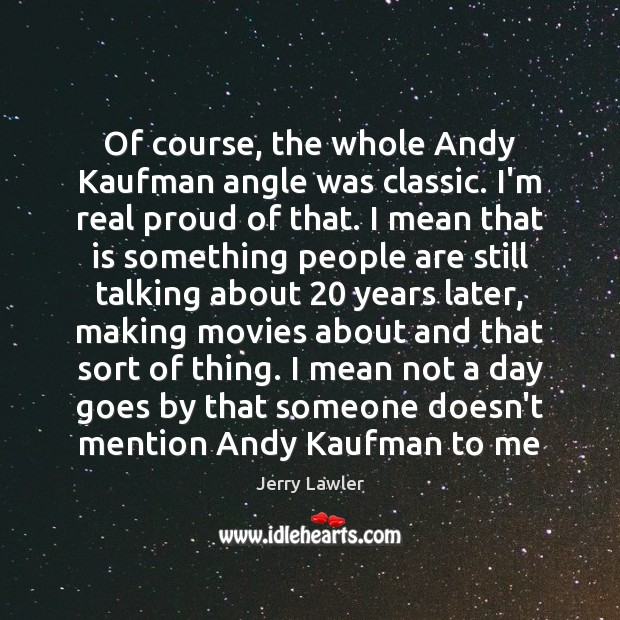 Image, Of course, the whole Andy Kaufman angle was classic. I'm real proud