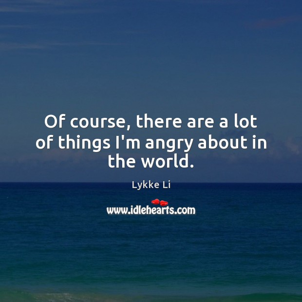 Of course, there are a lot of things I'm angry about in the world. Lykke Li Picture Quote