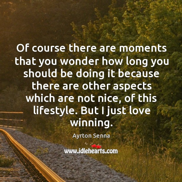 Of course there are moments that you wonder how long you should be doing it because Ayrton Senna Picture Quote