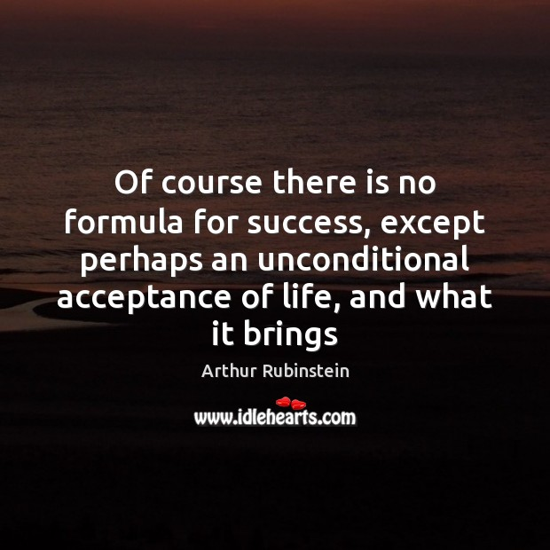 Of course there is no formula for success, except perhaps an unconditional Arthur Rubinstein Picture Quote