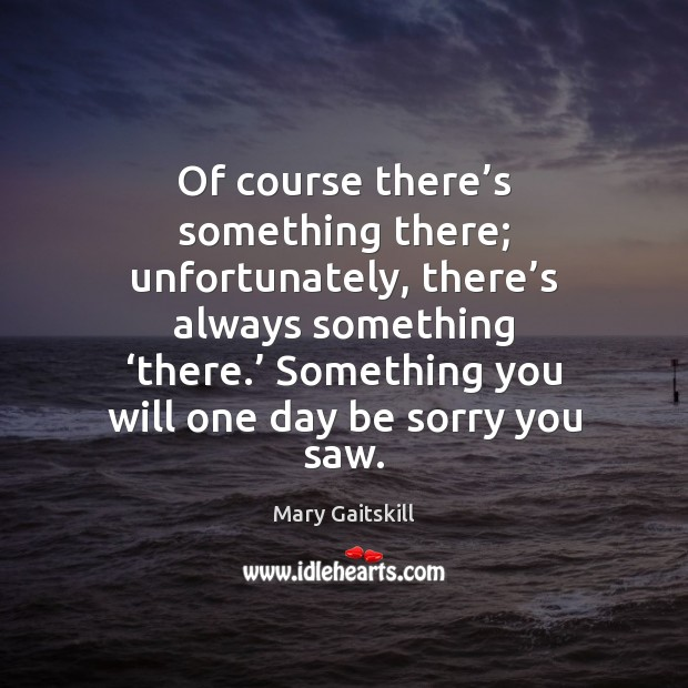 Of course there's something there; unfortunately, there's always something 'there.' Mary Gaitskill Picture Quote