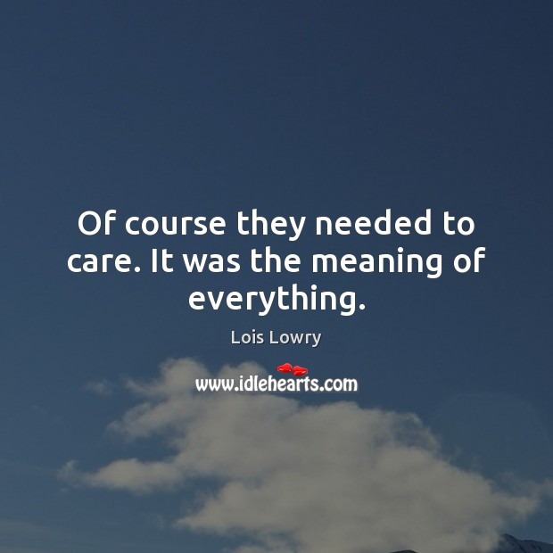 Of course they needed to care. It was the meaning of everything. Lois Lowry Picture Quote