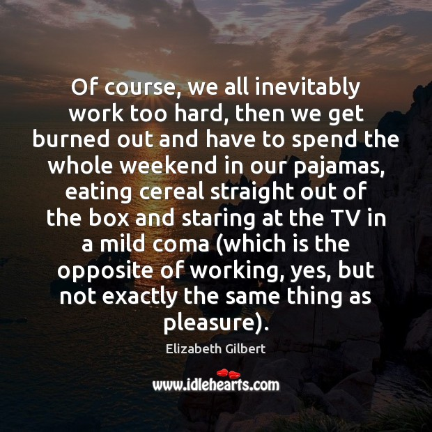 Of course, we all inevitably work too hard, then we get burned Image