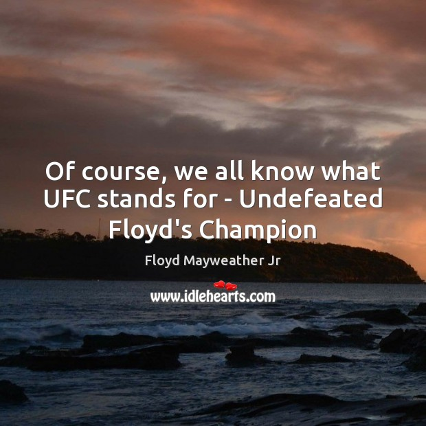 Of course, we all know what UFC stands for – Undefeated Floyd's Champion Floyd Mayweather Jr Picture Quote