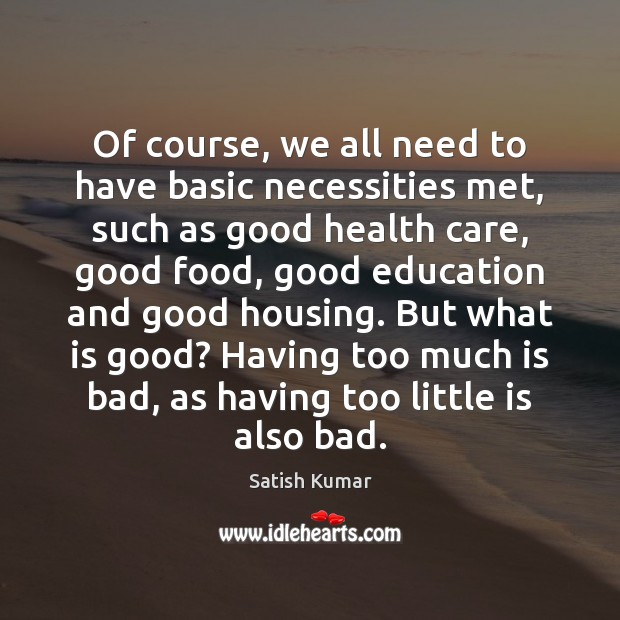 Of course, we all need to have basic necessities met, such as Satish Kumar Picture Quote
