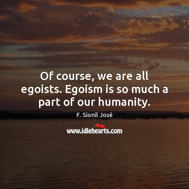 Of course, we are all egoists. Egoism is so much a part of our humanity. Image