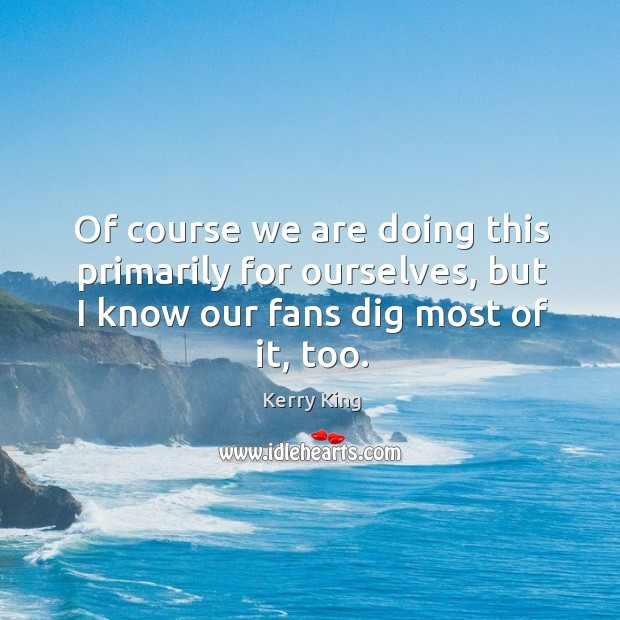 Of course we are doing this primarily for ourselves, but I know our fans dig most of it, too. Kerry King Picture Quote