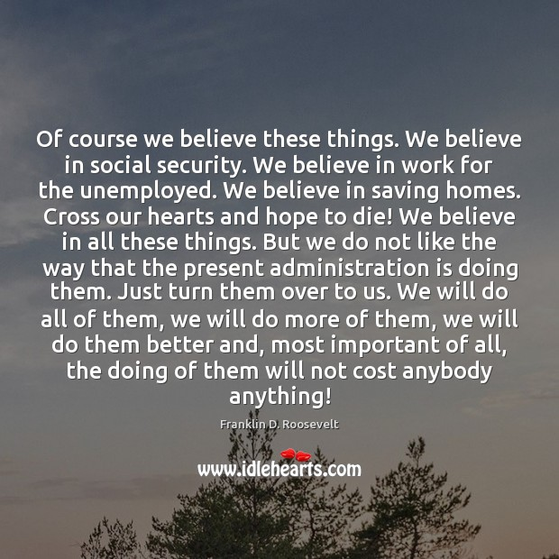 Of course we believe these things. We believe in social security. We Franklin D. Roosevelt Picture Quote