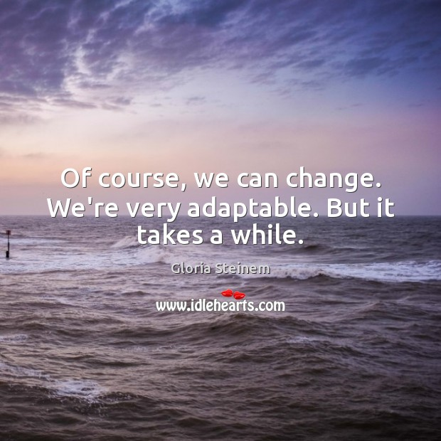 Of course, we can change. We're very adaptable. But it takes a while. Gloria Steinem Picture Quote