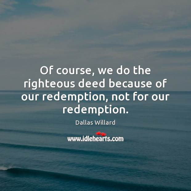 Image, Of course, we do the righteous deed because of our redemption, not for our redemption.