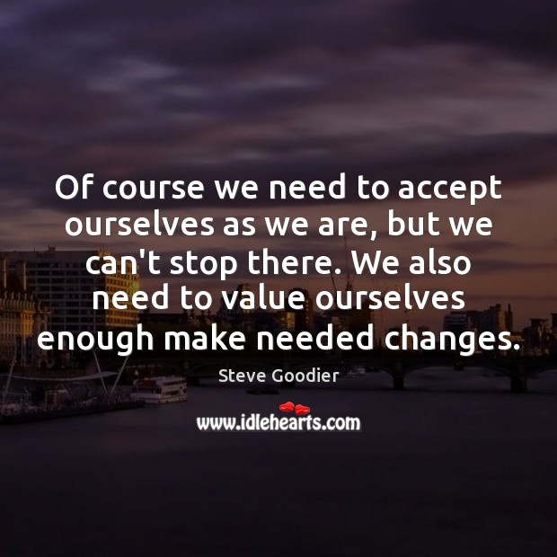 Of course we need to accept ourselves as we are, but we Steve Goodier Picture Quote