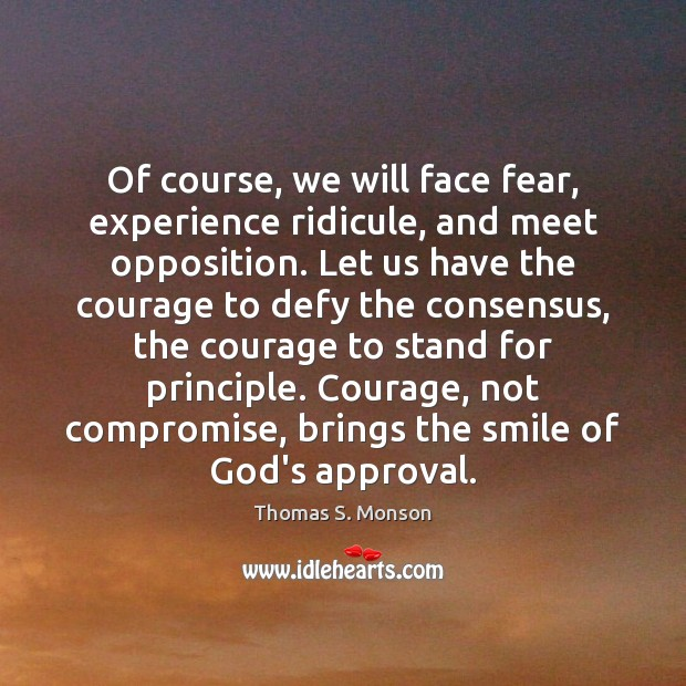 Of course, we will face fear, experience ridicule, and meet opposition. Let Thomas S. Monson Picture Quote