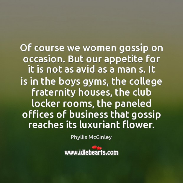 Of course we women gossip on occasion. But our appetite for it Phyllis McGinley Picture Quote