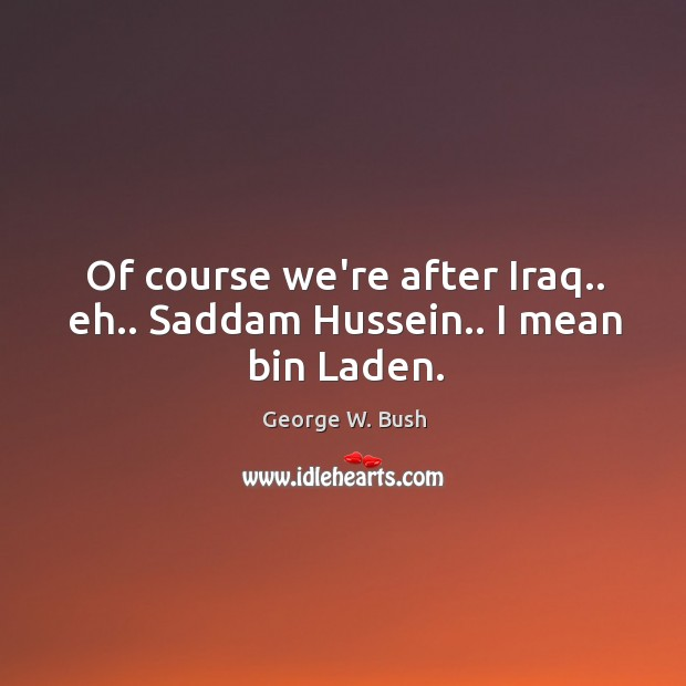 Of course we're after Iraq.. eh.. Saddam Hussein.. I mean bin Laden. Image