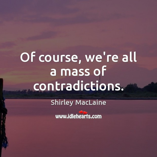 Of course, we're all a mass of contradictions. Shirley MacLaine Picture Quote