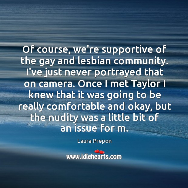 Of course, we're supportive of the gay and lesbian community. I've just Laura Prepon Picture Quote