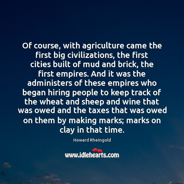 Of course, with agriculture came the first big civilizations, the first cities Image