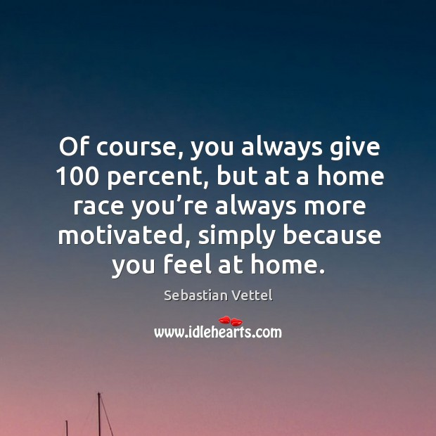 Of course, you always give 100 percent, but at a home race you're always more motivated, simply because you feel at home. Image