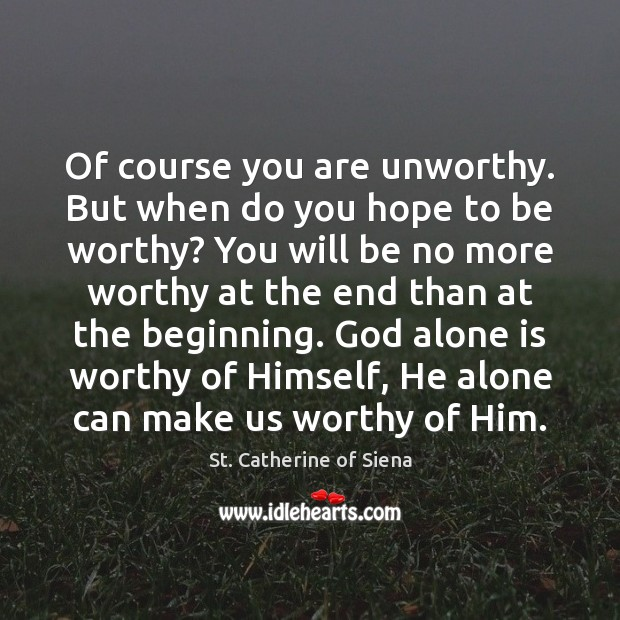 Image, Of course you are unworthy. But when do you hope to be