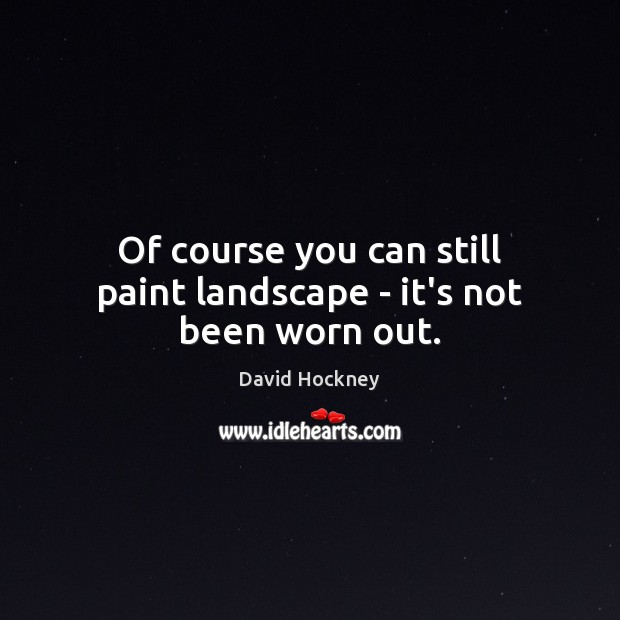 Of course you can still paint landscape – it's not been worn out. David Hockney Picture Quote