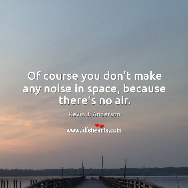Of course you don't make any noise in space, because there's no air. Image
