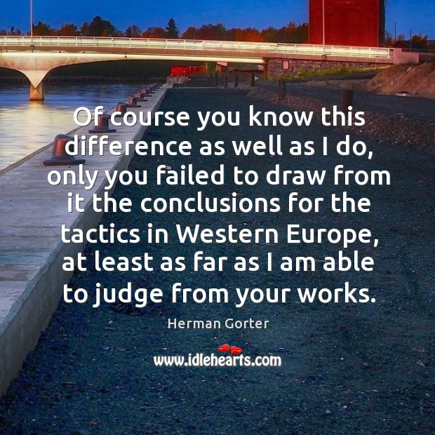 Of course you know this difference as well as I do, only you failed to draw from it Herman Gorter Picture Quote