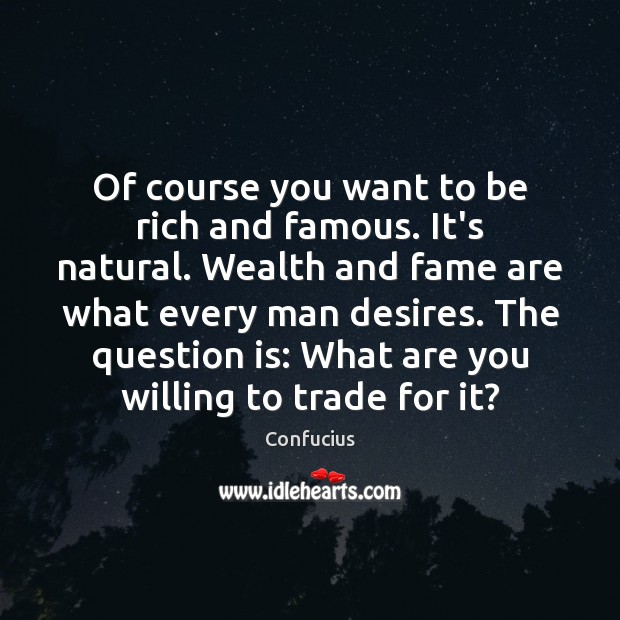 Of course you want to be rich and famous. It's natural. Wealth Image