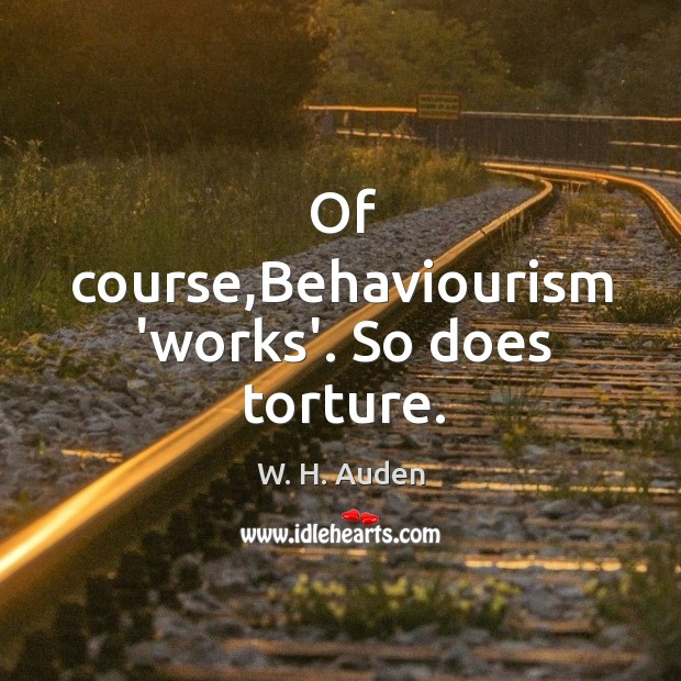 Of course,Behaviourism 'works'. So does torture. Image