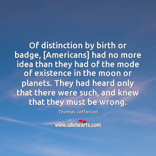 Of distinction by birth or badge, [Americans] had no more idea than Image