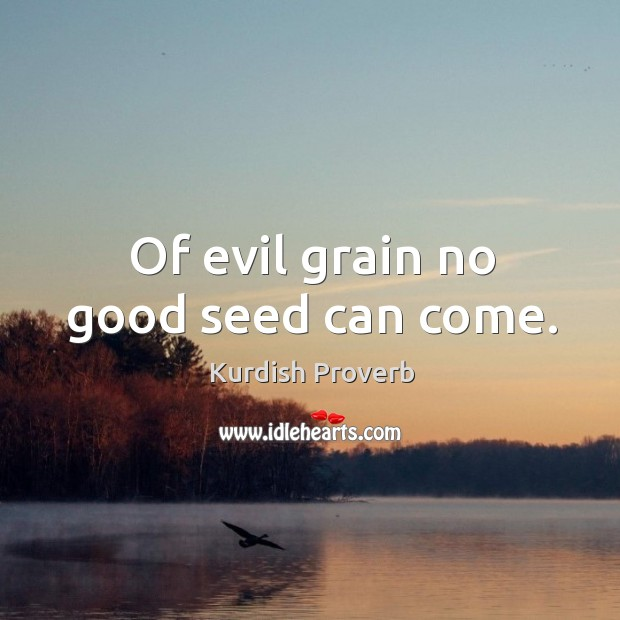Image, Of evil grain no good seed can come.