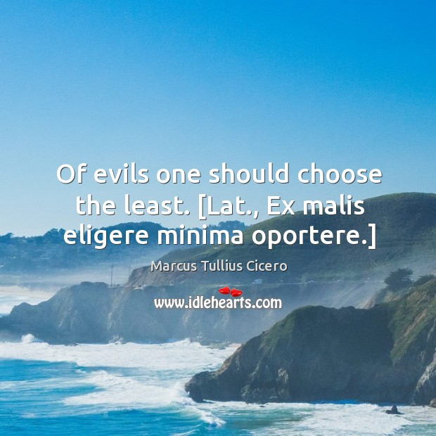 Image, Of evils one should choose the least. [Lat., Ex malis eligere minima oportere.]